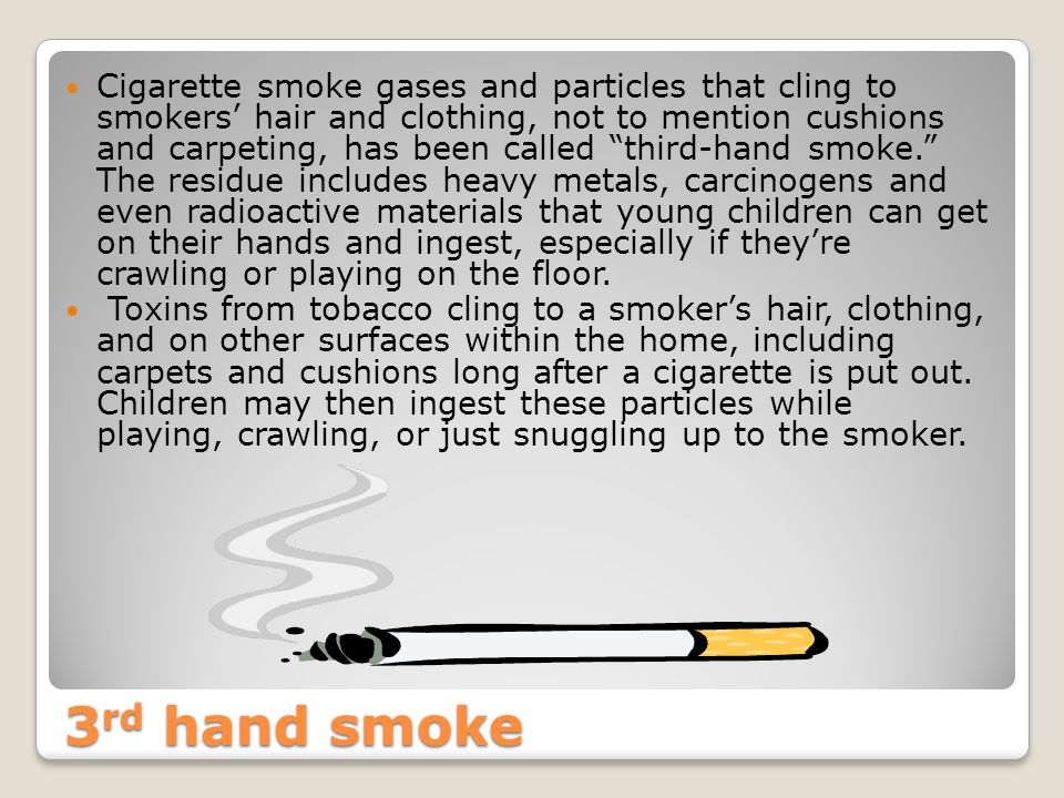 3 rd hand smoke Cigarette smoke gases and particles that cling to smokers' hair and clothing, not to mention cushions and carpeting, has been called third-hand smoke. The residue includes heavy metals, carcinogens and even radioactive materials that young children can get on their hands and ingest, especially if they're crawling or playing on the floor.