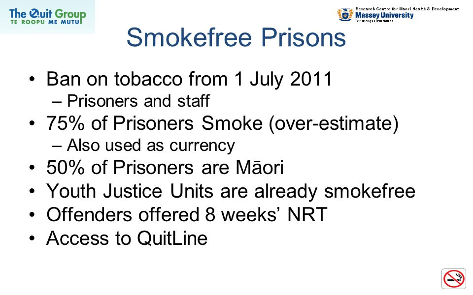 Smokefree Prisons Ban on tobacco from 1 July 2011 –Prisoners and staff 75% of Prisoners Smoke (over-estimate) –Also used as currency 50% of Prisoners are Māori Youth Justice Units are already smokefree Offenders offered 8 weeks' NRT Access to QuitLine