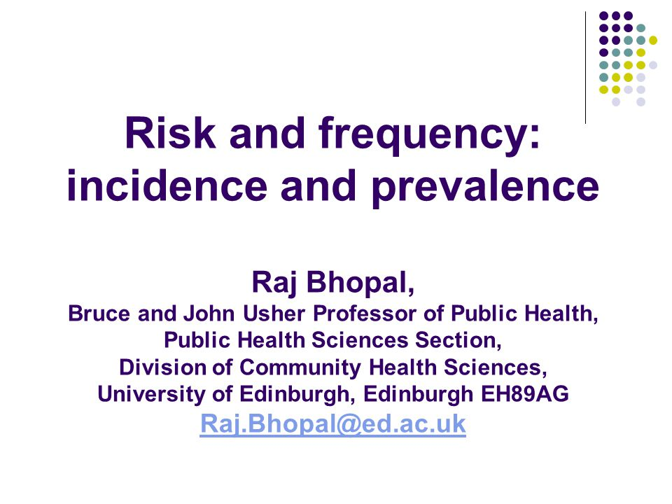 Risk and frequency: incidence and prevalence- educational objectives You should understand: Risk is the likelihood of an individual developing a disease/problem Epidemiology measures risk (actual or absolute measures) and how this compares with other populations (relative measures).
