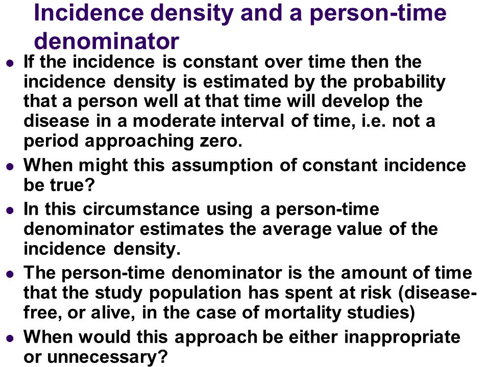 Incidence density and a person-time denominator If the incidence is constant over time then the incidence density is estimated by the probability that
