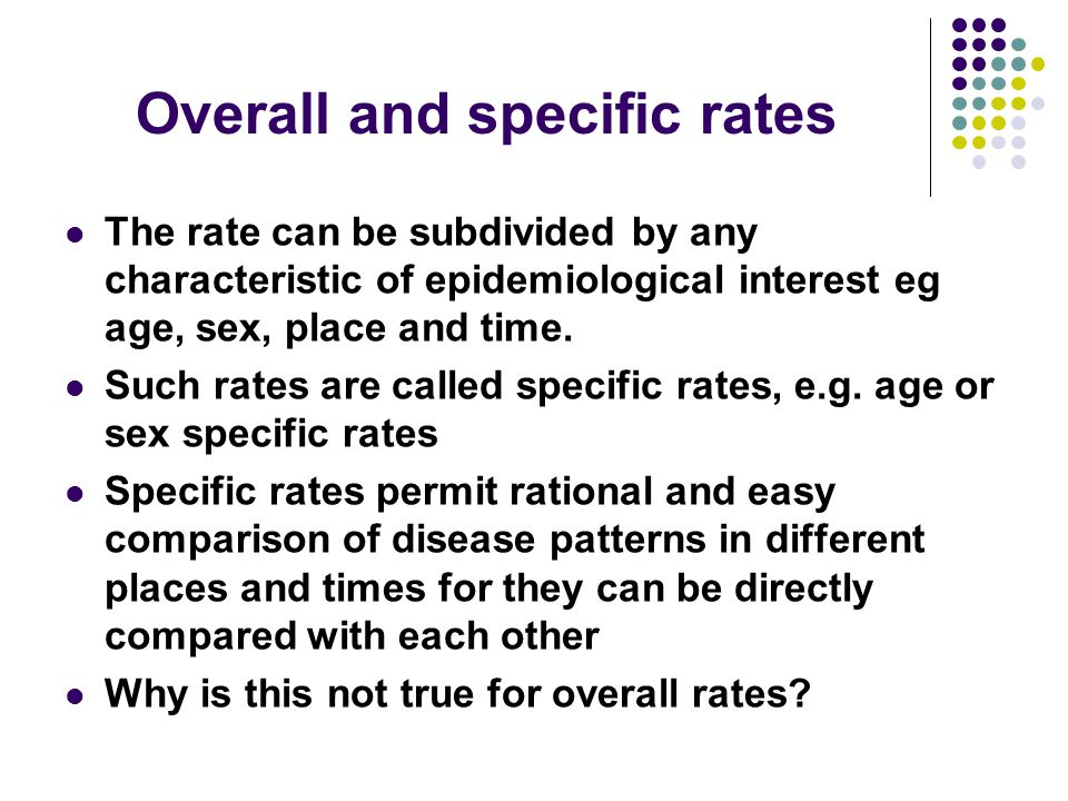 Overall and specific rates The rate can be subdivided by any characteristic of epidemiological interest eg age, sex, place and time. Such rates are ca