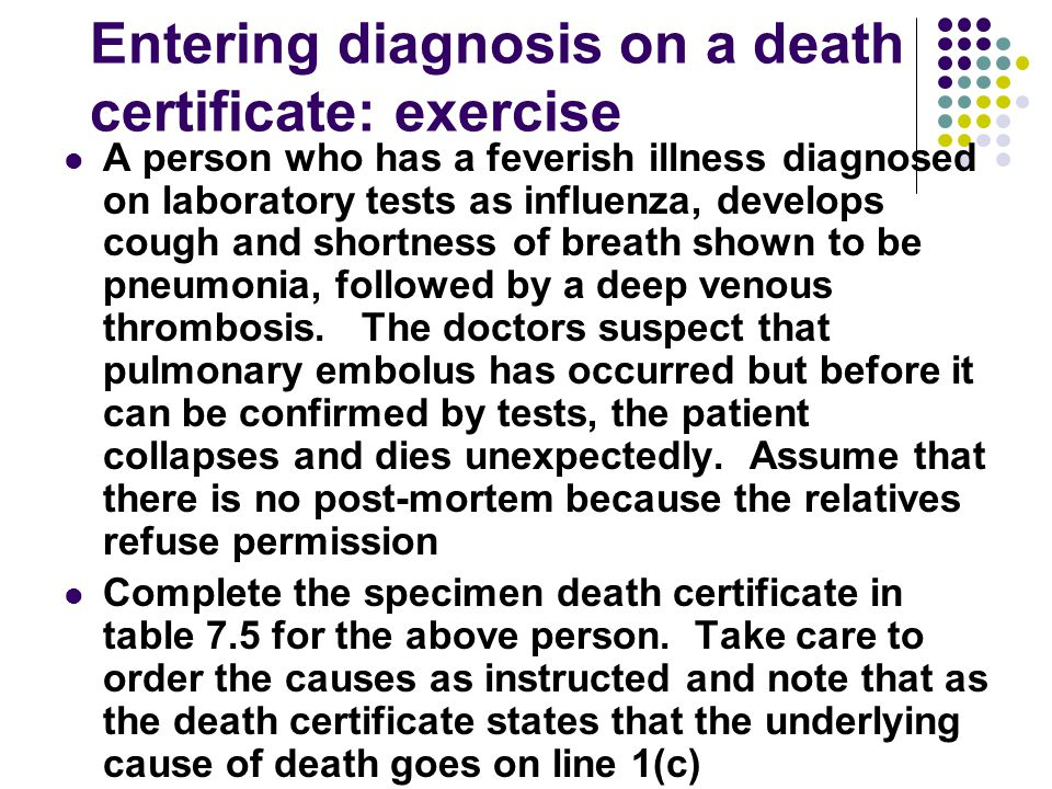 Entering diagnosis on a death certificate: exercise A person who has a feverish illness diagnosed on laboratory tests as influenza, develops cough and
