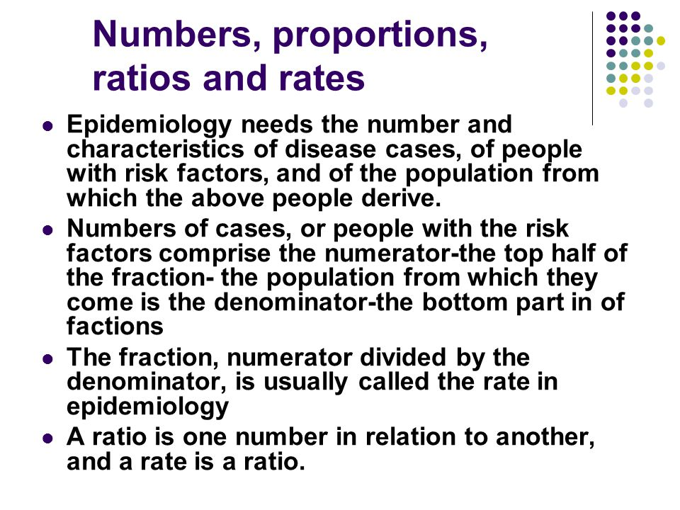 Numbers, proportions, ratios and rates Epidemiology needs the number and characteristics of disease cases, of people with risk factors, and of the pop