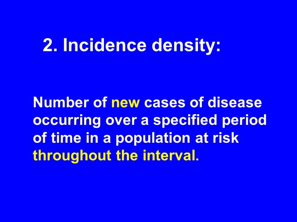 Number of new cases of disease occurring over a specified period of time in a population at risk throughout the interval. 2. Incidence density: