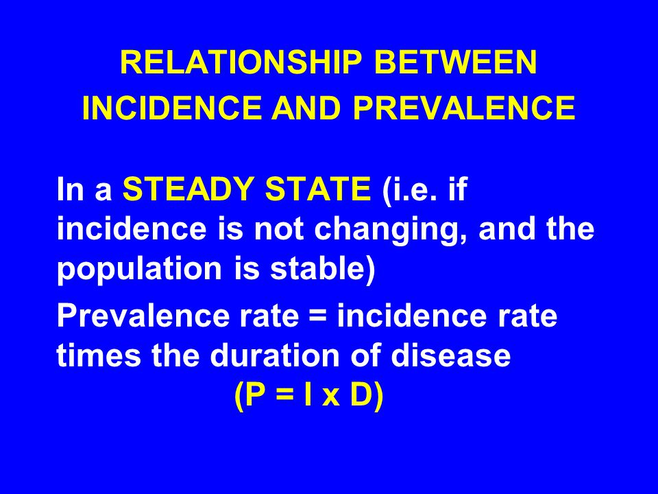 RELATIONSHIP BETWEEN INCIDENCE AND PREVALENCE In a STEADY STATE (i.e. if incidence is not changing, and the population is stable) Prevalence rate = in