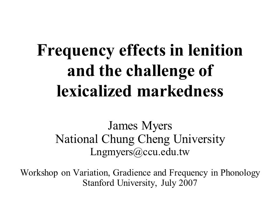 1 Frequency effects in lenition and the challenge of lexicalized markedness James Myers National Chung Cheng University Lngmyers@ccu.edu.tw Workshop o