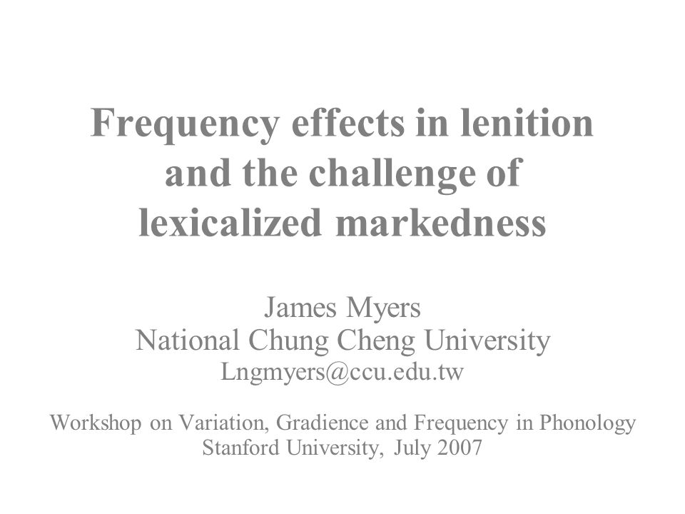 31 Frequency effects in lenition and the challenge of lexicalized markedness James Myers National Chung Cheng University Lngmyers@ccu.edu.tw Workshop