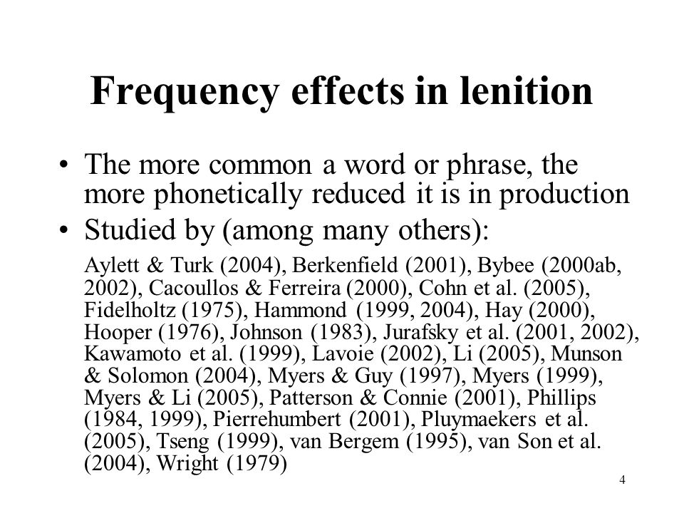 4 Frequency effects in lenition The more common a word or phrase, the more phonetically reduced it is in production Studied by (among many others): Ay