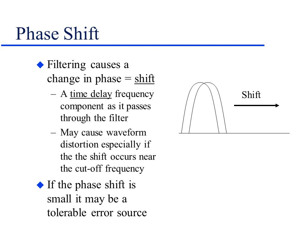 Phase Shift u Filtering causes a change in phase = shift –A time delay frequency component as it passes through the filter –May cause waveform distort