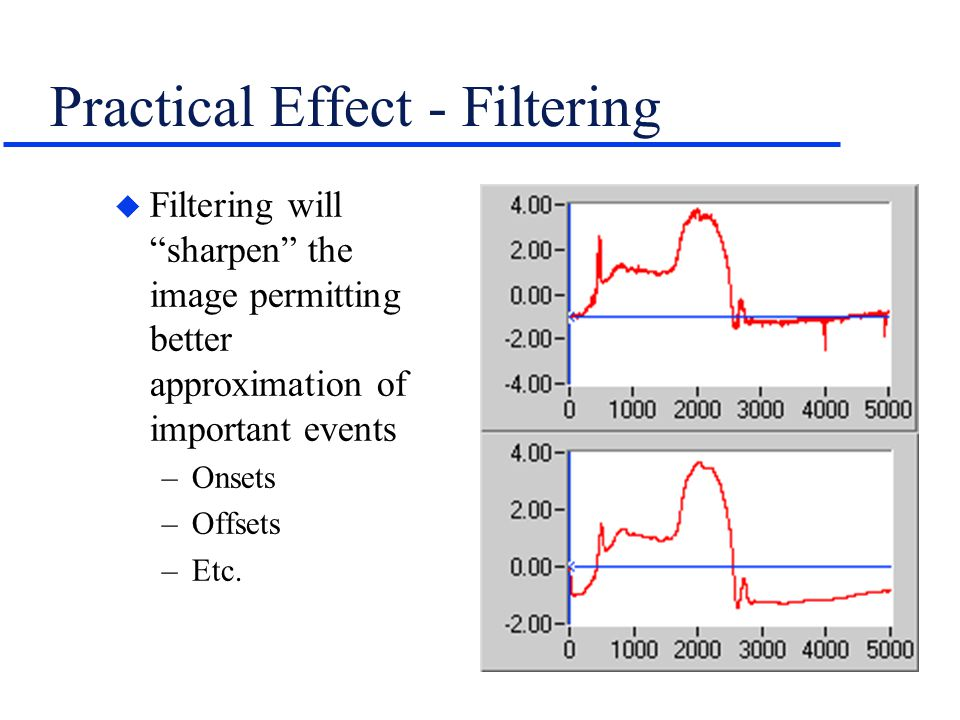 """Practical Effect - Filtering u Filtering will """"sharpen"""" the image permitting better approximation of important events –Onsets –Offsets –Etc."""