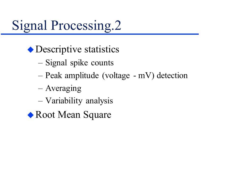 Signal Processing.2 u Descriptive statistics –Signal spike counts –Peak amplitude (voltage - mV) detection –Averaging –Variability analysis u Root Mea