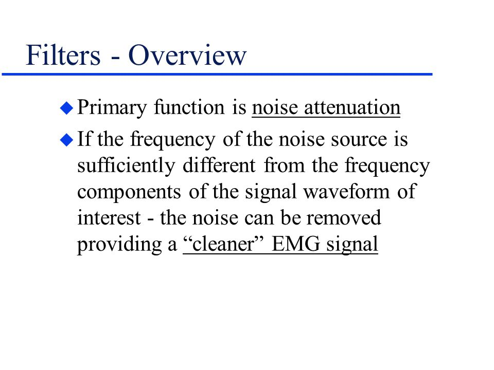 Filters - Overview u Primary function is noise attenuation u If the frequency of the noise source is sufficiently different from the frequency compone