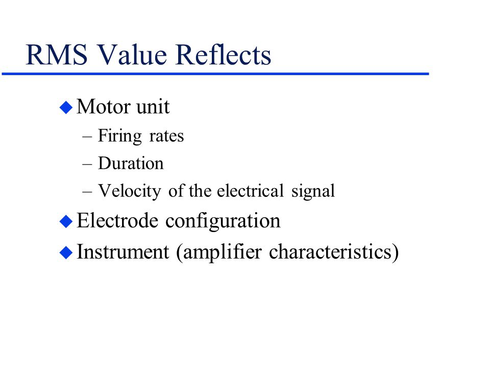 RMS Value Reflects u Motor unit –Firing rates –Duration –Velocity of the electrical signal u Electrode configuration u Instrument (amplifier character
