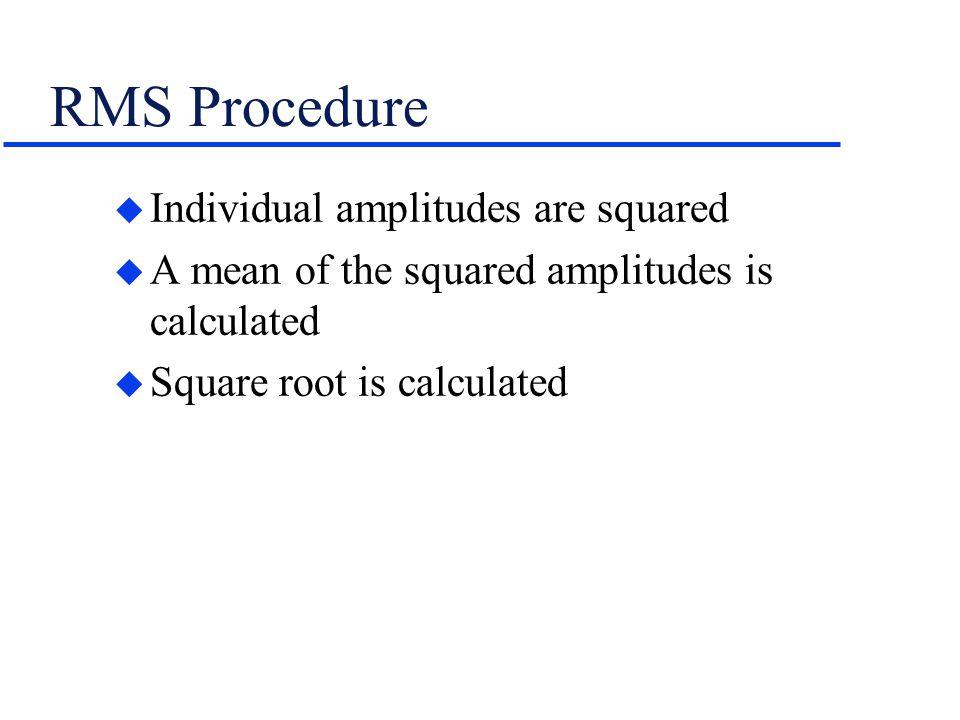 RMS Procedure u Individual amplitudes are squared u A mean of the squared amplitudes is calculated u Square root is calculated