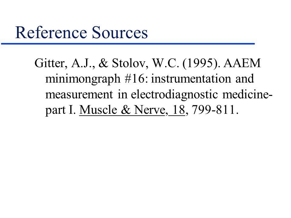Reference Sources Gitter, A.J., & Stolov, W.C. (1995). AAEM minimongraph #16: instrumentation and measurement in electrodiagnostic medicine- part I. M
