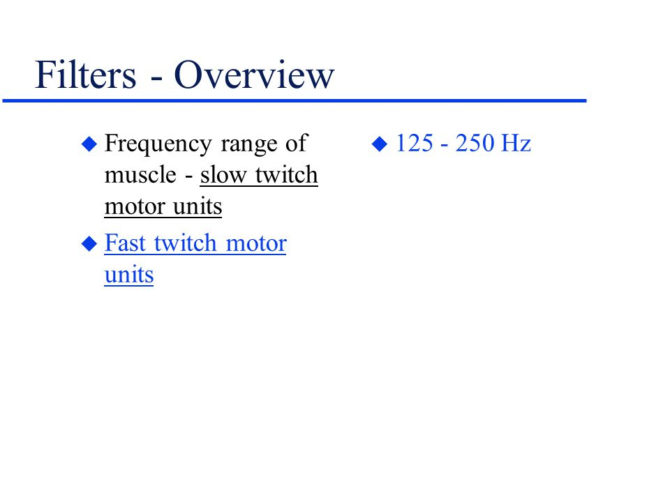 Filters - Overview u Frequency range of muscle - slow twitch motor units u Fast twitch motor units u 125 - 250 Hz