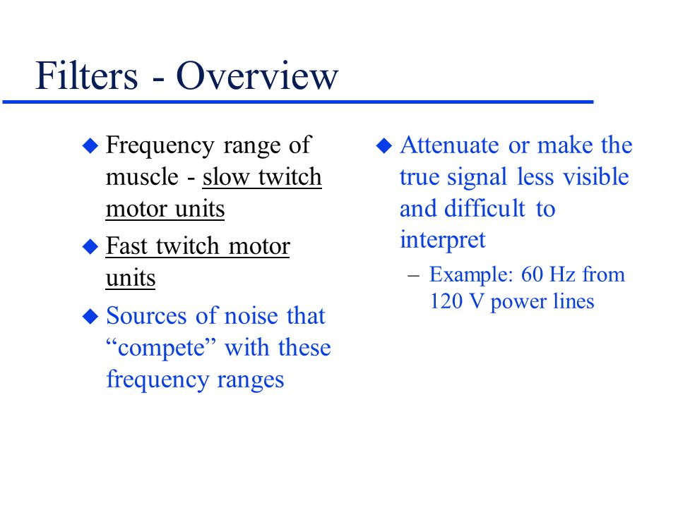 """Filters - Overview u Frequency range of muscle - slow twitch motor units u Fast twitch motor units u Sources of noise that """"compete"""" with these freque"""