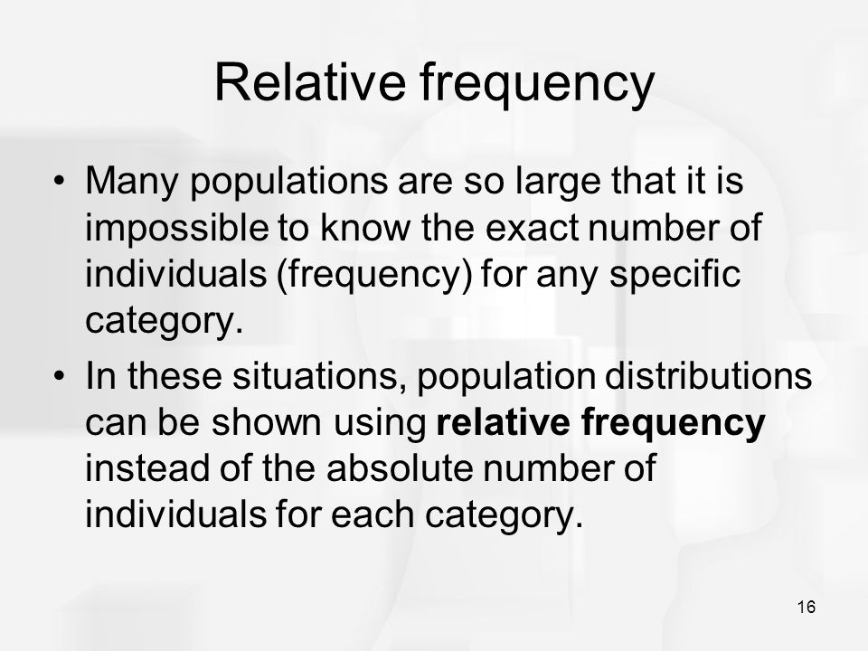 16 Relative frequency Many populations are so large that it is impossible to know the exact number of individuals (frequency) for any specific categor