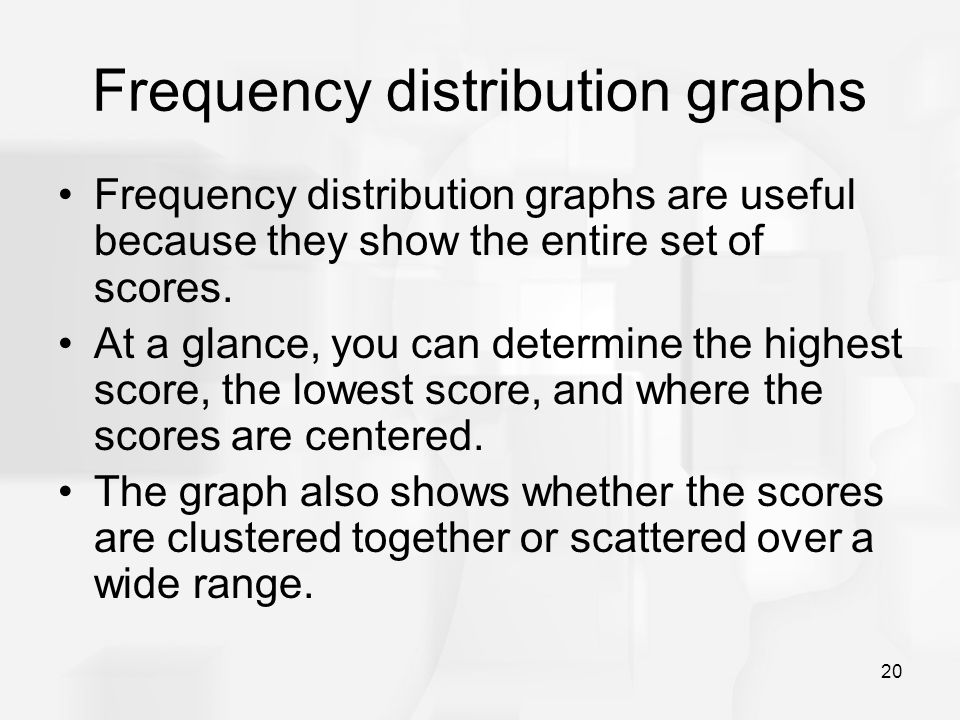 20 Frequency distribution graphs Frequency distribution graphs are useful because they show the entire set of scores. At a glance, you can determine t