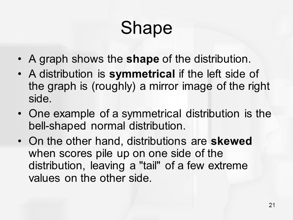 21 Shape A graph shows the shape of the distribution. A distribution is symmetrical if the left side of the graph is (roughly) a mirror image of the r