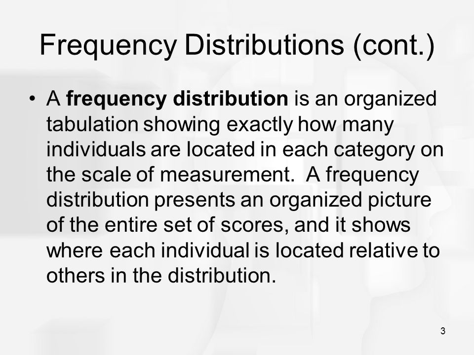 3 Frequency Distributions (cont.) A frequency distribution is an organized tabulation showing exactly how many individuals are located in each categor