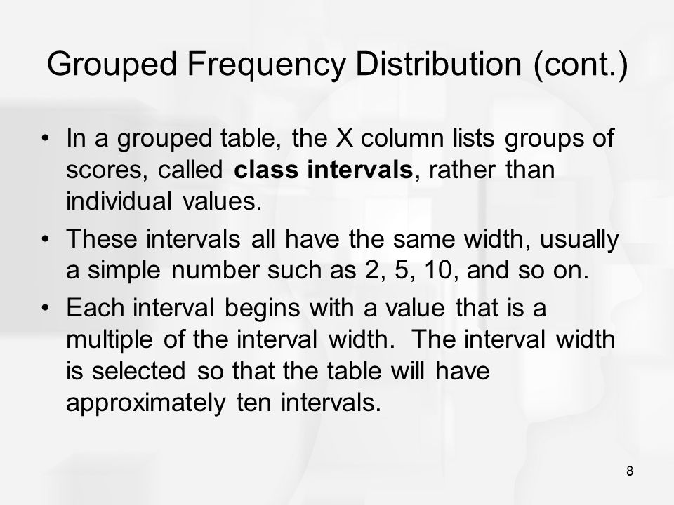 8 Grouped Frequency Distribution (cont.) In a grouped table, the X column lists groups of scores, called class intervals, rather than individual value