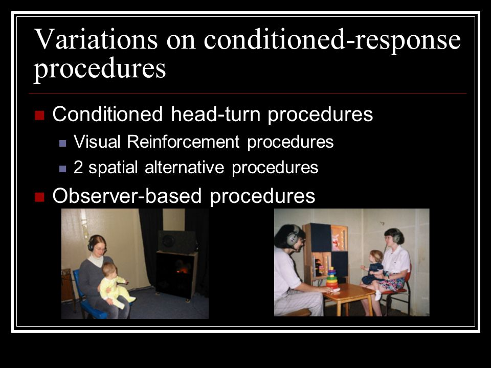 Variations on conditioned-response procedures Conditioned head-turn procedures Visual Reinforcement procedures 2 spatial alternative procedures Observer-based procedures