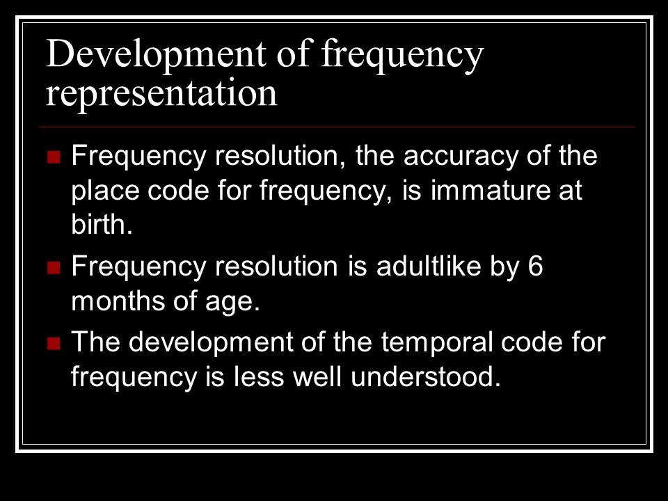 Development of frequency representation Frequency resolution, the accuracy of the place code for frequency, is immature at birth.