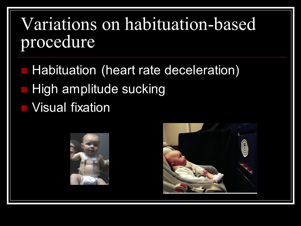 Variations on habituation-based procedure Habituation (heart rate deceleration) High amplitude sucking Visual fixation