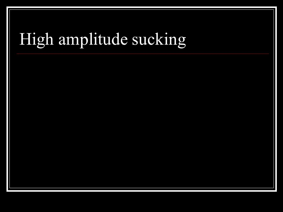 High amplitude sucking