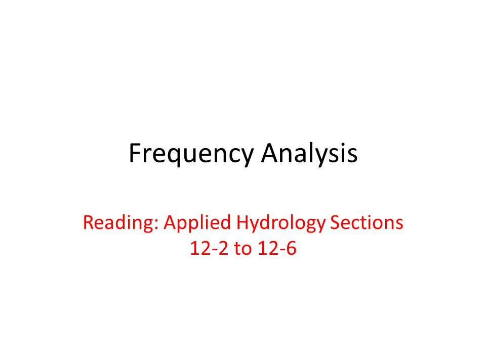 Frequency Analysis Reading: Applied Hydrology Sections 12-2 to 12-6