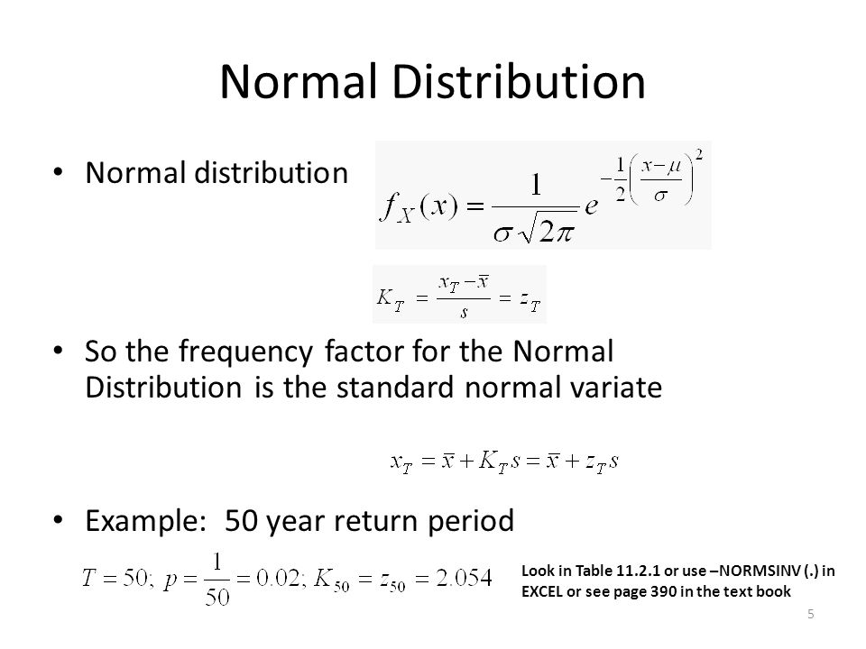 5 Normal Distribution Normal distribution So the frequency factor for the Normal Distribution is the standard normal variate Example: 50 year return period Look in Table 11.2.1 or use –NORMSINV (.) in EXCEL or see page 390 in the text book