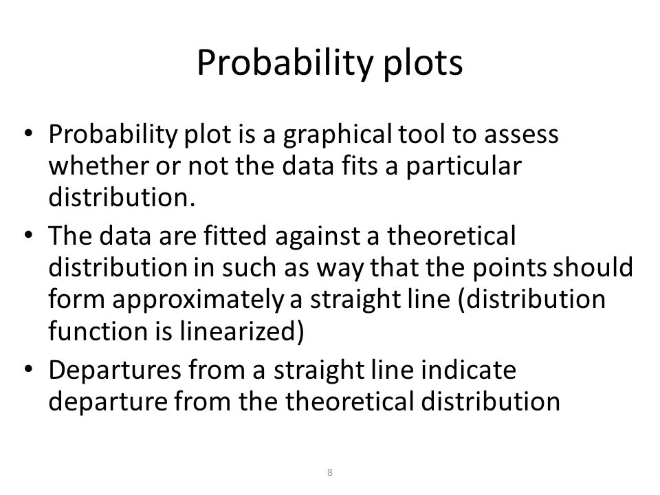 8 Probability plots Probability plot is a graphical tool to assess whether or not the data fits a particular distribution.