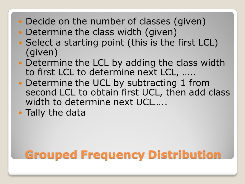 Grouped Frequency Distribution Decide on the number of classes (given) Determine the class width (given) Select a starting point (this is the first LCL) (given) Determine the LCL by adding the class width to first LCL to determine next LCL, …..