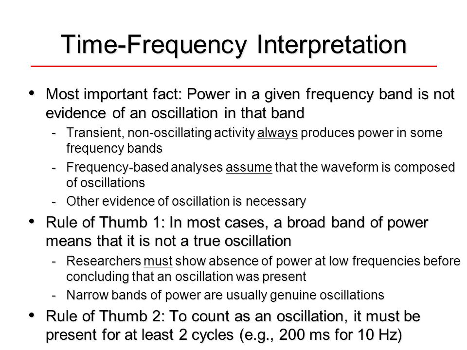 Time-Frequency Interpretation Most important fact: Power in a given frequency band is not evidence of an oscillation in that band Most important fact: Power in a given frequency band is not evidence of an oscillation in that band -Transient, non-oscillating activity always produces power in some frequency bands -Frequency-based analyses assume that the waveform is composed of oscillations -Other evidence of oscillation is necessary Rule of Thumb 1: In most cases, a broad band of power means that it is not a true oscillation Rule of Thumb 1: In most cases, a broad band of power means that it is not a true oscillation -Researchers must show absence of power at low frequencies before concluding that an oscillation was present -Narrow bands of power are usually genuine oscillations Rule of Thumb 2: To count as an oscillation, it must be present for at least 2 cycles (e.g., 200 ms for 10 Hz) Rule of Thumb 2: To count as an oscillation, it must be present for at least 2 cycles (e.g., 200 ms for 10 Hz)