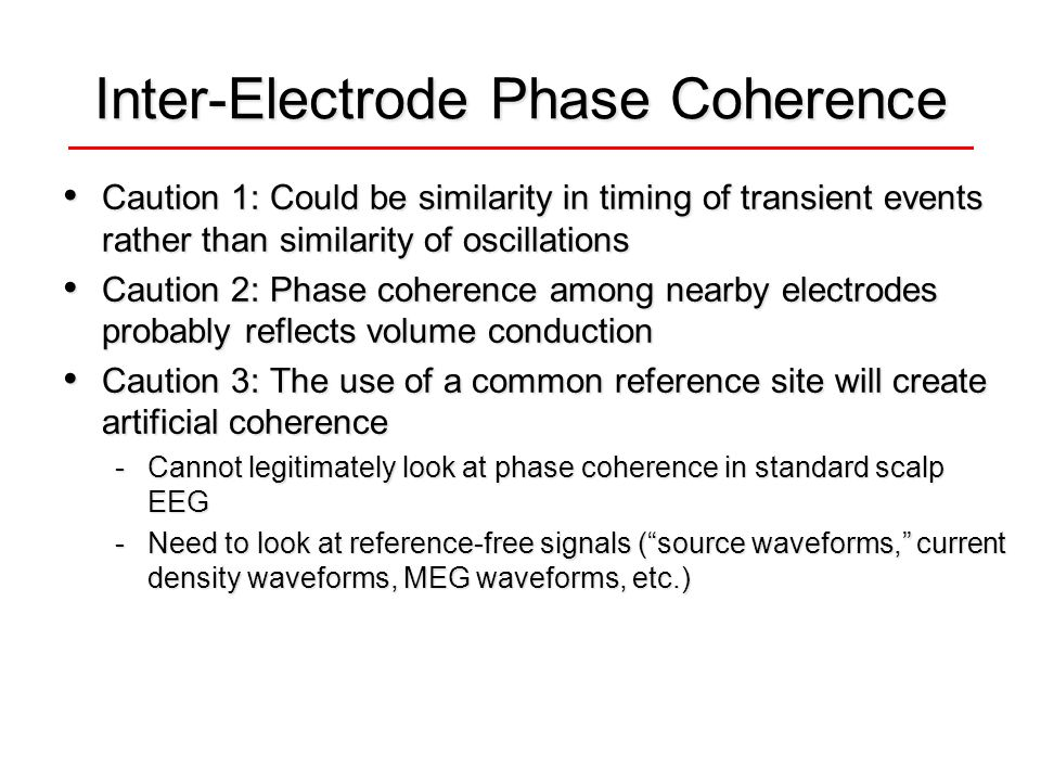 Inter-Electrode Phase Coherence Caution 1: Could be similarity in timing of transient events rather than similarity of oscillations Caution 1: Could be similarity in timing of transient events rather than similarity of oscillations Caution 2: Phase coherence among nearby electrodes probably reflects volume conduction Caution 2: Phase coherence among nearby electrodes probably reflects volume conduction Caution 3: The use of a common reference site will create artificial coherence Caution 3: The use of a common reference site will create artificial coherence -Cannot legitimately look at phase coherence in standard scalp EEG -Need to look at reference-free signals ( source waveforms, current density waveforms, MEG waveforms, etc.)