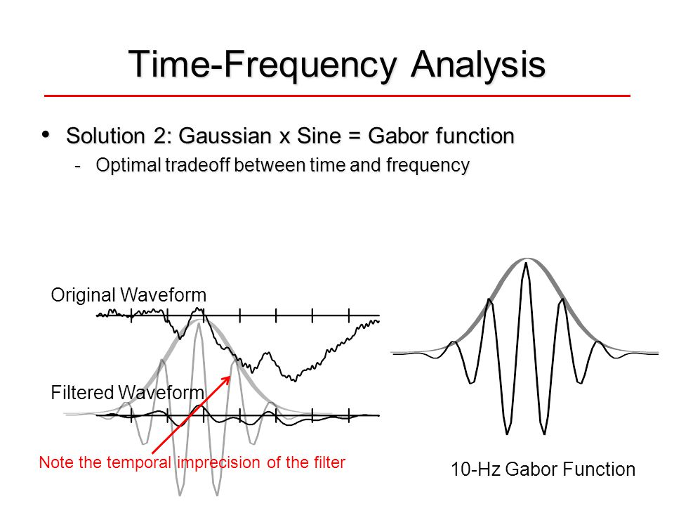 Time-Frequency Analysis Solution 2: Gaussian x Sine = Gabor function Solution 2: Gaussian x Sine = Gabor function -Optimal tradeoff between time and frequency 10-Hz Gabor Function Original Waveform Filtered Waveform Note the temporal imprecision of the filter