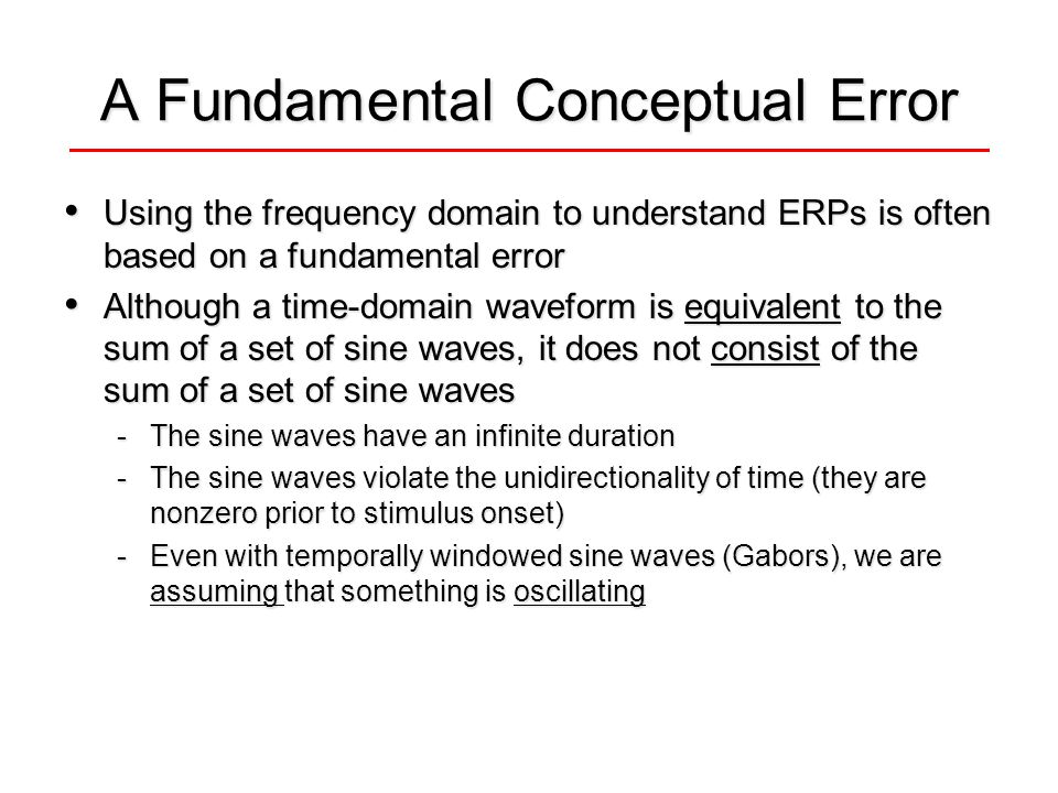 A Fundamental Conceptual Error Using the frequency domain to understand ERPs is often based on a fundamental error Using the frequency domain to understand ERPs is often based on a fundamental error Although a time-domain waveform is equivalent to the sum of a set of sine waves, it does not consist of the sum of a set of sine waves Although a time-domain waveform is equivalent to the sum of a set of sine waves, it does not consist of the sum of a set of sine waves -The sine waves have an infinite duration -The sine waves violate the unidirectionality of time (they are nonzero prior to stimulus onset) -Even with temporally windowed sine waves (Gabors), we are assuming that something is oscillating