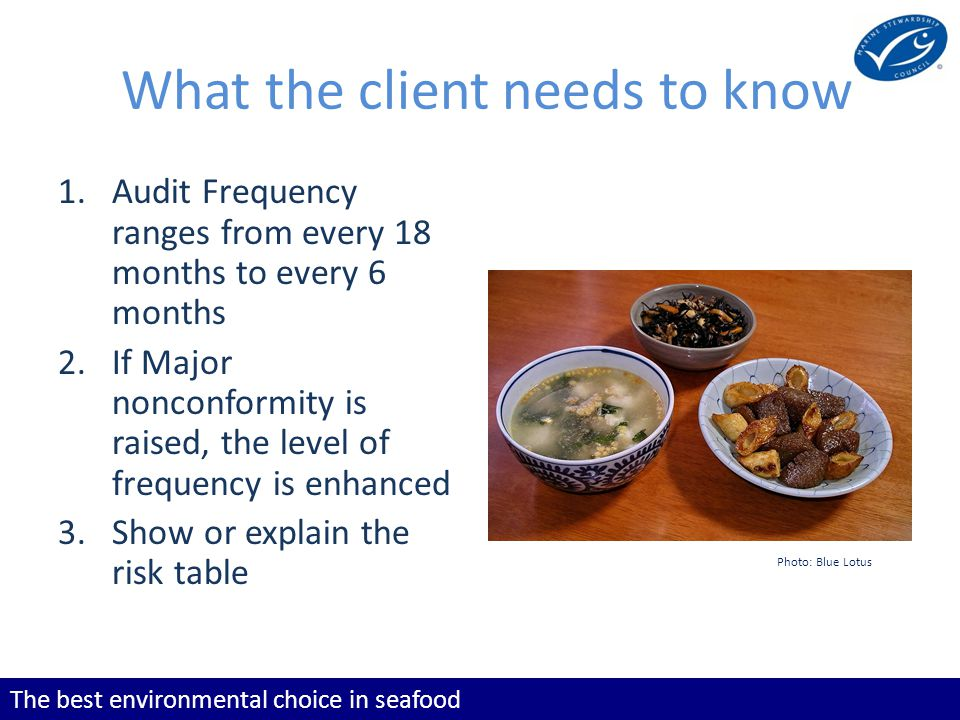 The best environmental choice in seafood What the client needs to know 1.Audit Frequency ranges from every 18 months to every 6 months 2.If Major nonconformity is raised, the level of frequency is enhanced 3.Show or explain the risk table Photo: Blue Lotus