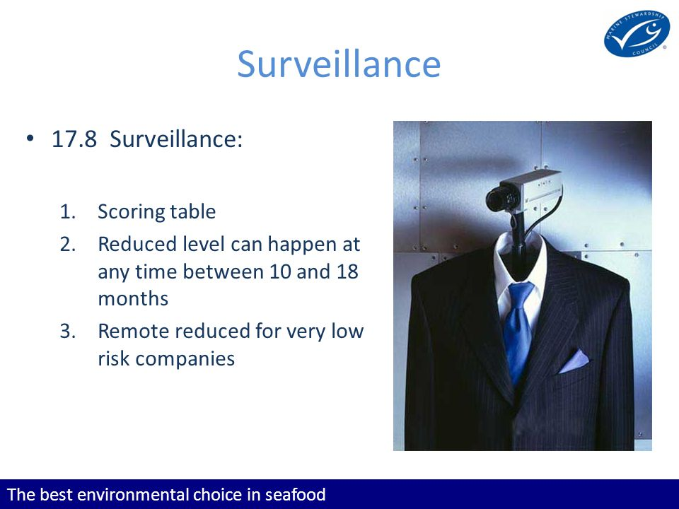The best environmental choice in seafood Surveillance 17.8 Surveillance: 1.Scoring table 2.Reduced level can happen at any time between 10 and 18 months 3.Remote reduced for very low risk companies