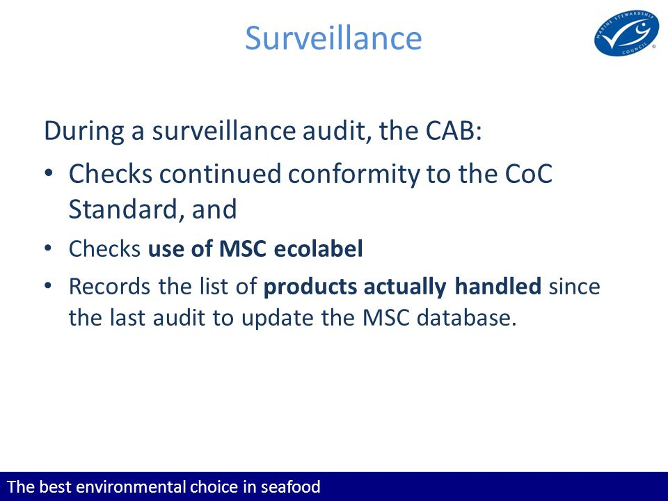 The best environmental choice in seafood Surveillance During a surveillance audit, the CAB: Checks continued conformity to the CoC Standard, and Checks use of MSC ecolabel Records the list of products actually handled since the last audit to update the MSC database.