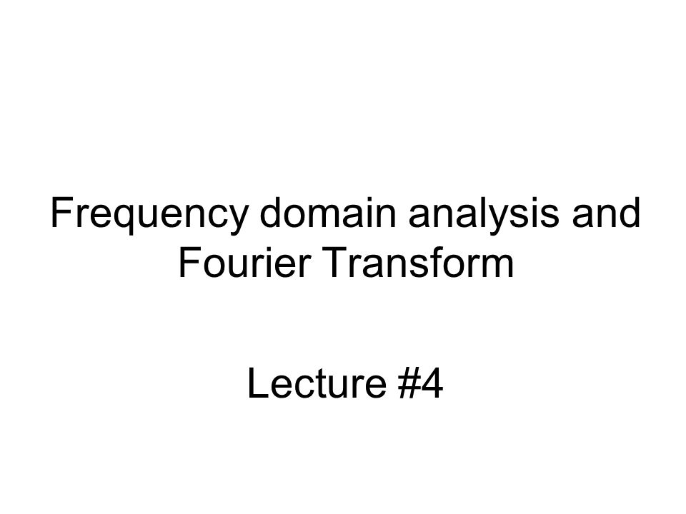 Frequency domain analysis and Fourier Transform Lecture #4