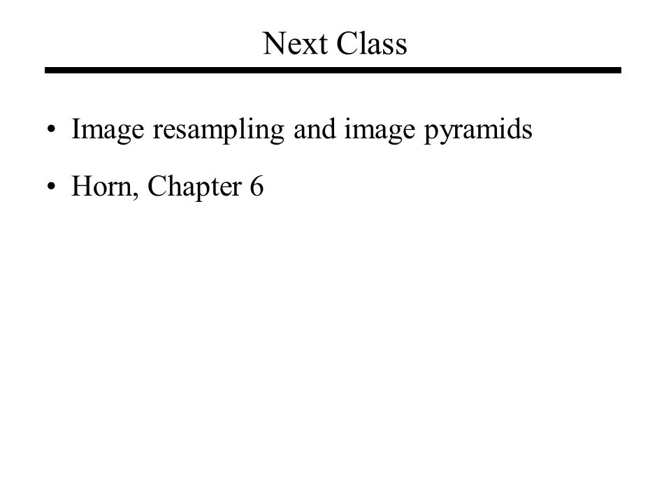 Next Class Image resampling and image pyramids Horn, Chapter 6
