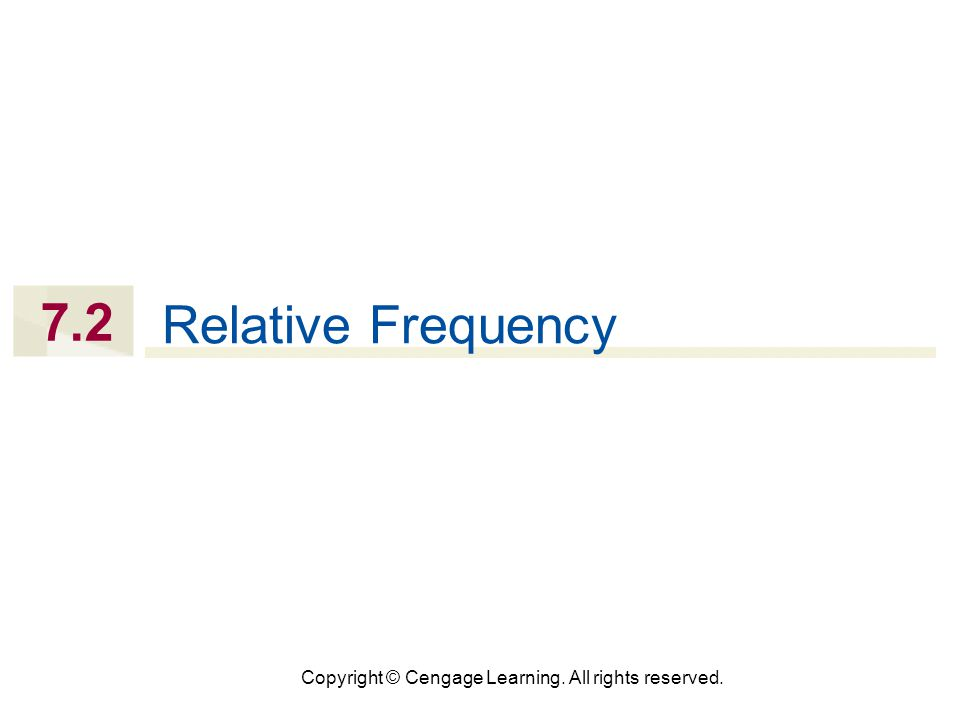 Copyright © Cengage Learning. All rights reserved. 7.2 Relative Frequency