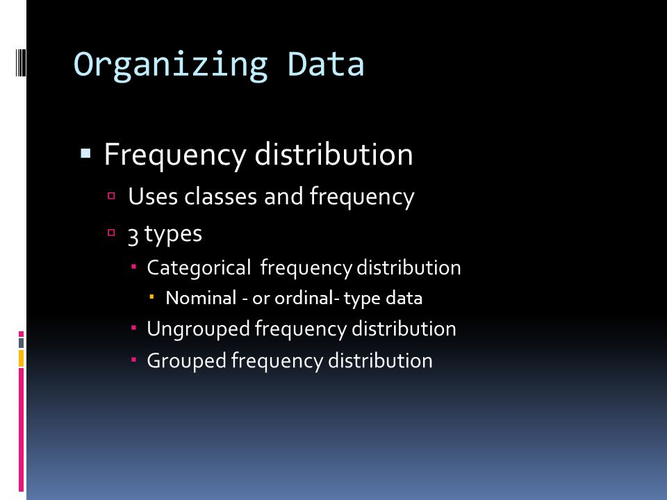 Organizing Data  Frequency distribution  Uses classes and frequency  3 types  Categorical frequency distribution  Nominal - or ordinal- type data