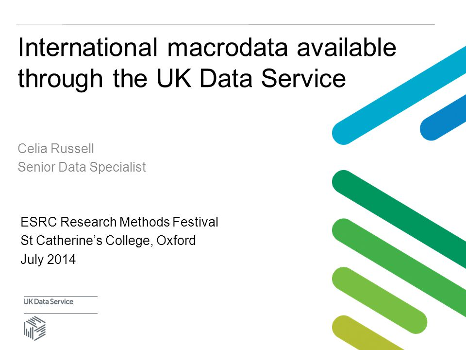 International macrodata available through the UK Data Service Celia Russell Senior Data Specialist ESRC Research Methods Festival St Catherine's College, Oxford July 2014