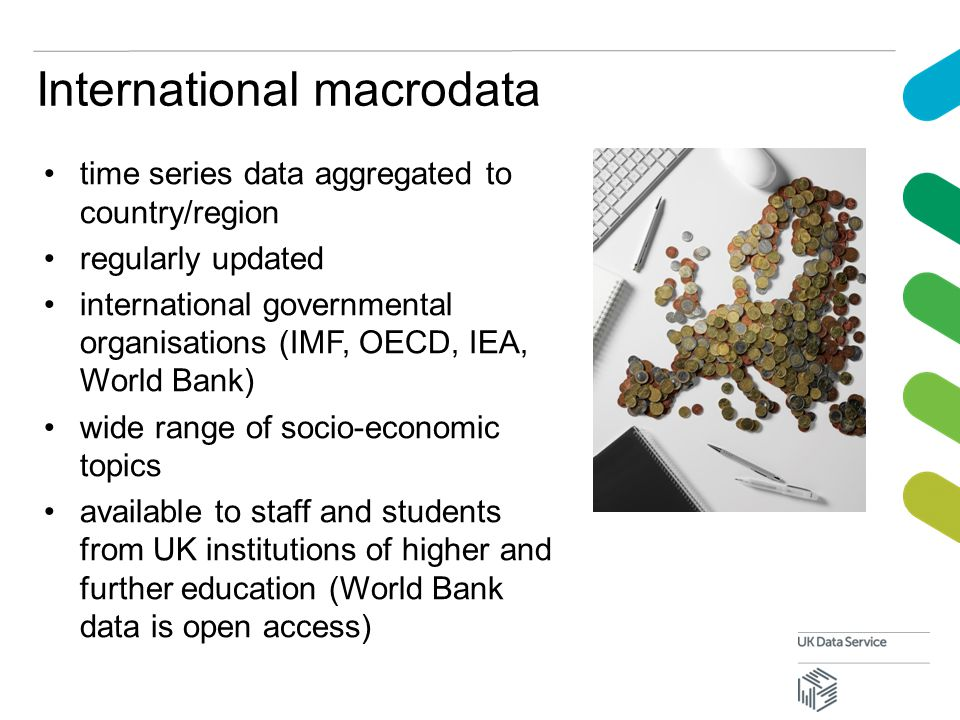International macrodata time series data aggregated to country/region regularly updated international governmental organisations (IMF, OECD, IEA, World Bank) wide range of socio-economic topics available to staff and students from UK institutions of higher and further education (World Bank data is open access)