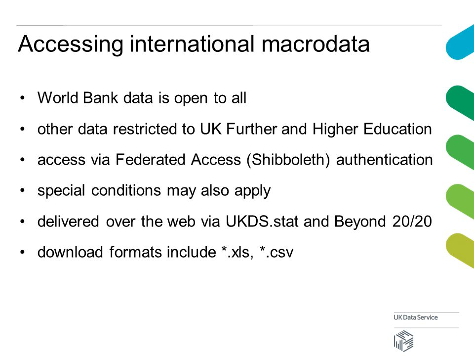 Accessing international macrodata World Bank data is open to all other data restricted to UK Further and Higher Education access via Federated Access (Shibboleth) authentication special conditions may also apply delivered over the web via UKDS.stat and Beyond 20/20 download formats include *.xls, *.csv