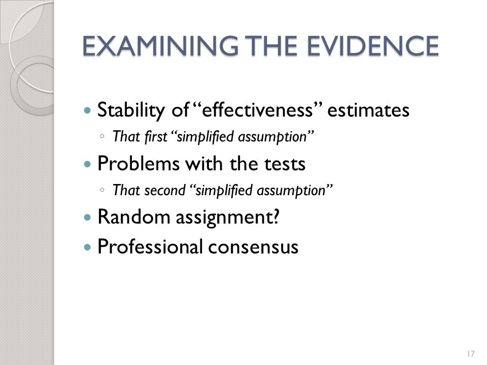 EXAMINING THE EVIDENCE Stability of effectiveness estimates ◦ That first simplified assumption Problems with the tests ◦ That second simplified assumption Random assignment.