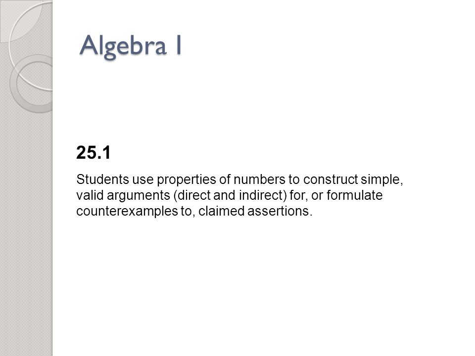 Algebra I 25.1 Students use properties of numbers to construct simple, valid arguments (direct and indirect) for, or formulate counterexamples to, claimed assertions.